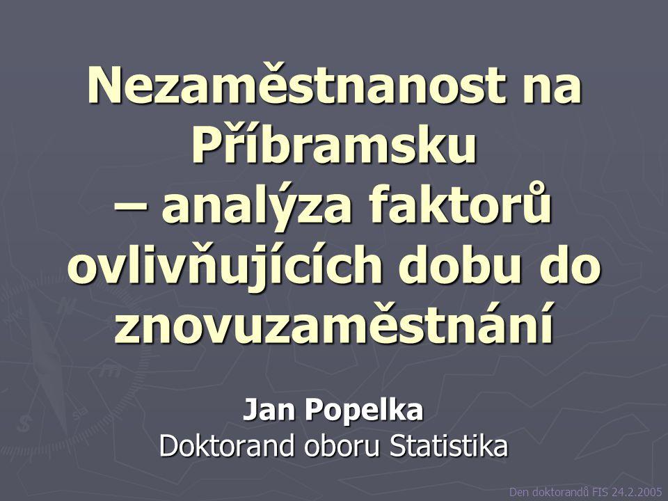 Nezaměstnanost na Příbramsku – analýza faktorů ovlivňujících dobu do znovuzaměstnání Jan Popelka Doktorand oboru Statistika Den doktorandů FIS 24.2.20