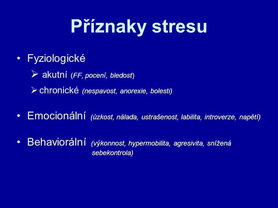 Příznaky stresu Fyziologické  akutní (FF, pocení, bledost)  chronické (nespavost, anorexie, bolesti) Emocionální (úzkost, nálada, ustrašenost, labilita, introverze, napětí) Behaviorální (výkonnost, hypermobilita, agresivita, snížená sebekontrola)