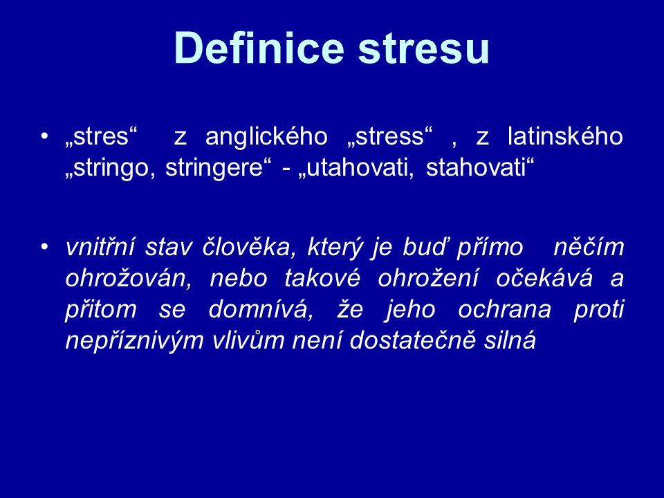 """Definice stresu """"stres z anglického """"stress , z latinského """"stringo, stringere - """"utahovati, stahovati vnitřní stav člověka, který je buď přímo něčím ohrožován, nebo takové ohrožení očekává a přitom se domnívá, že jeho ochrana proti nepříznivým vlivům není dostatečně silná"""