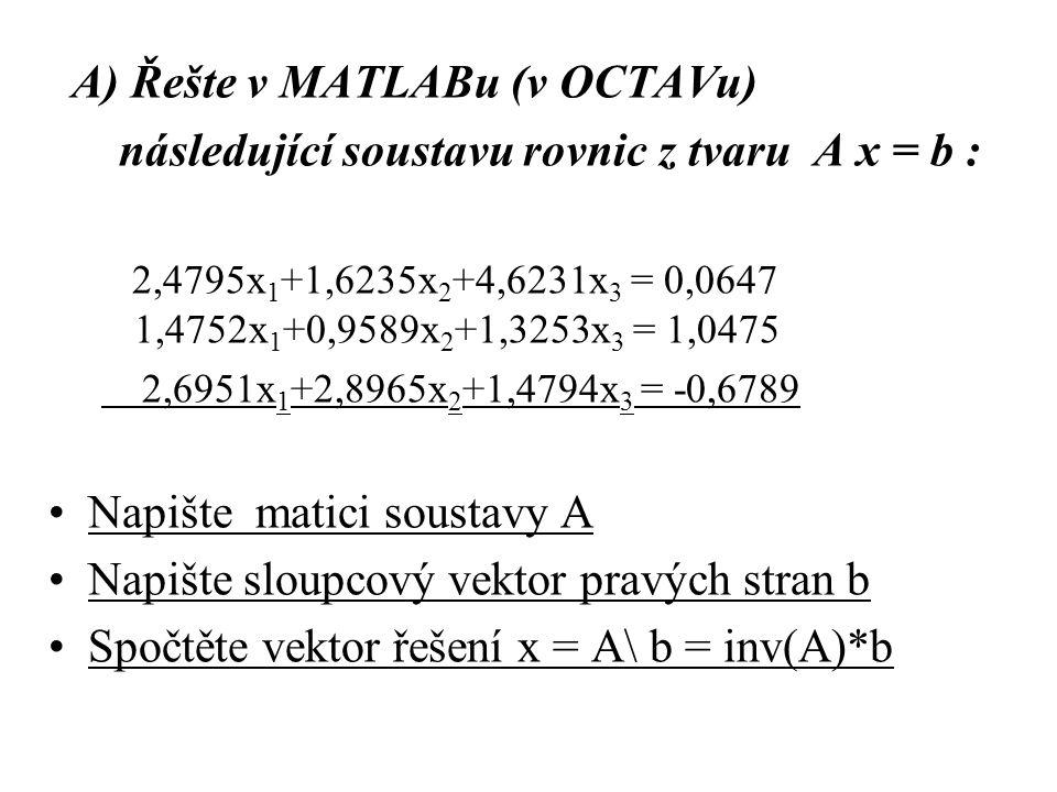A) Řešte v MATLABu (v OCTAVu) následující soustavu rovnic z tvaru A x = b : 2,4795x 1 +1,6235x 2 +4,6231x 3 = 0,0647 1,4752x 1 +0,9589x 2 +1,3253x 3 =