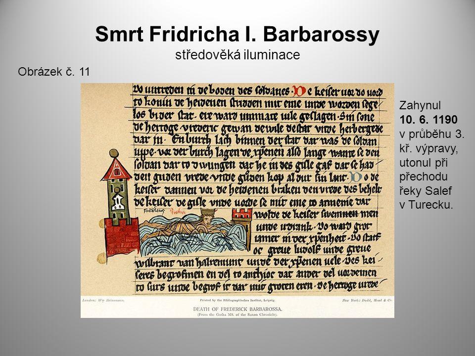 Smrt Fridricha I. Barbarossy středověká iluminace Obrázek č. 11 Zahynul 10. 6. 1190 v průběhu 3. kř. výpravy, utonul při přechodu řeky Salef v Turecku