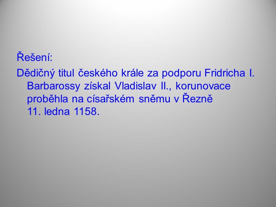 Řešení: Dědičný titul českého krále za podporu Fridricha I. Barbarossy získal Vladislav II., korunovace proběhla na císařském sněmu v Řezně 11. ledna