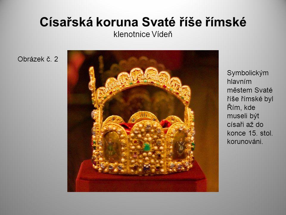Císařská koruna Svaté říše římské klenotnice Vídeň Obrázek č. 2 Symbolickým hlavním městem Svaté říše římské byl Řím, kde museli být císaři až do konc