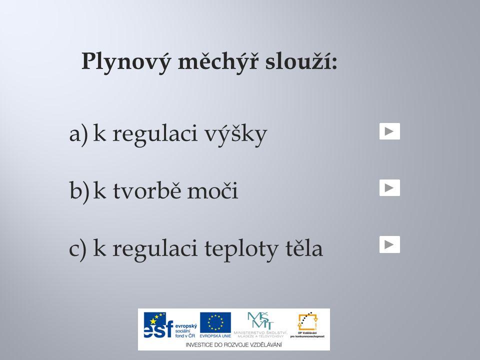Plynový měchýř slouží: a)k regulaci výšky b)k tvorbě moči c)k regulaci teploty těla