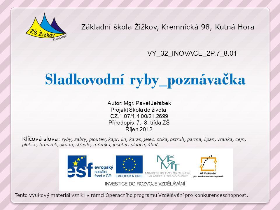 Sladkovodní ryby_poznáva č ka VY_32_INOVACE_2P.7_8.01 Autor: Mgr. Pavel Jeřábek Projekt Škola do života CZ.1.07/1.4.00/21.2699 Přírodopis, 7.- 8. tříd