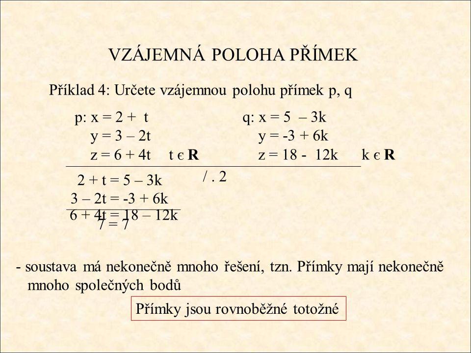 VZÁJEMNÁ POLOHA PŘÍMEK Příklad 4: Určete vzájemnou polohu přímek p, q 2 + t = 5 – 3k - soustava má nekonečně mnoho řešení, tzn.