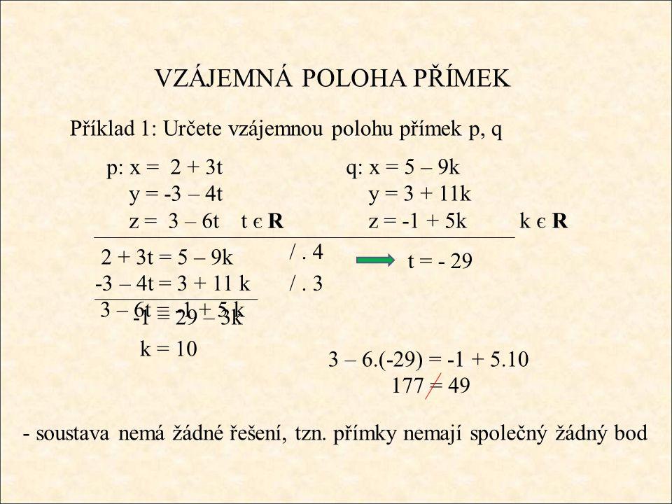 177 = 49 VZÁJEMNÁ POLOHA PŘÍMEK Příklad 1: Určete vzájemnou polohu přímek p, q q: x = 5 – 9k y = 3 + 11k z = -1 + 5k k є R 2 + 3t = 5 – 9k - soustava nemá žádné řešení, tzn.