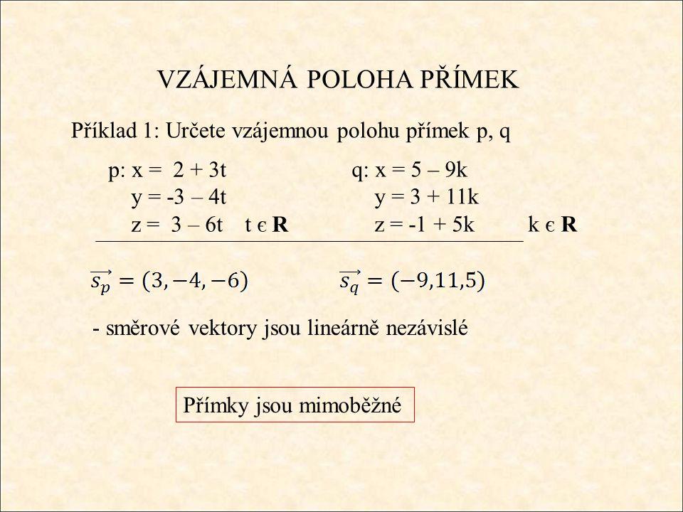 VZÁJEMNÁ POLOHA PŘÍMEK Příklad 1: Určete vzájemnou polohu přímek p, q q: x = 5 – 9k y = 3 + 11k z = -1 + 5k k є R Přímky jsou mimoběžné p: x = 2 + 3t y = -3 – 4t z = 3 – 6t t є R - směrové vektory jsou lineárně nezávislé