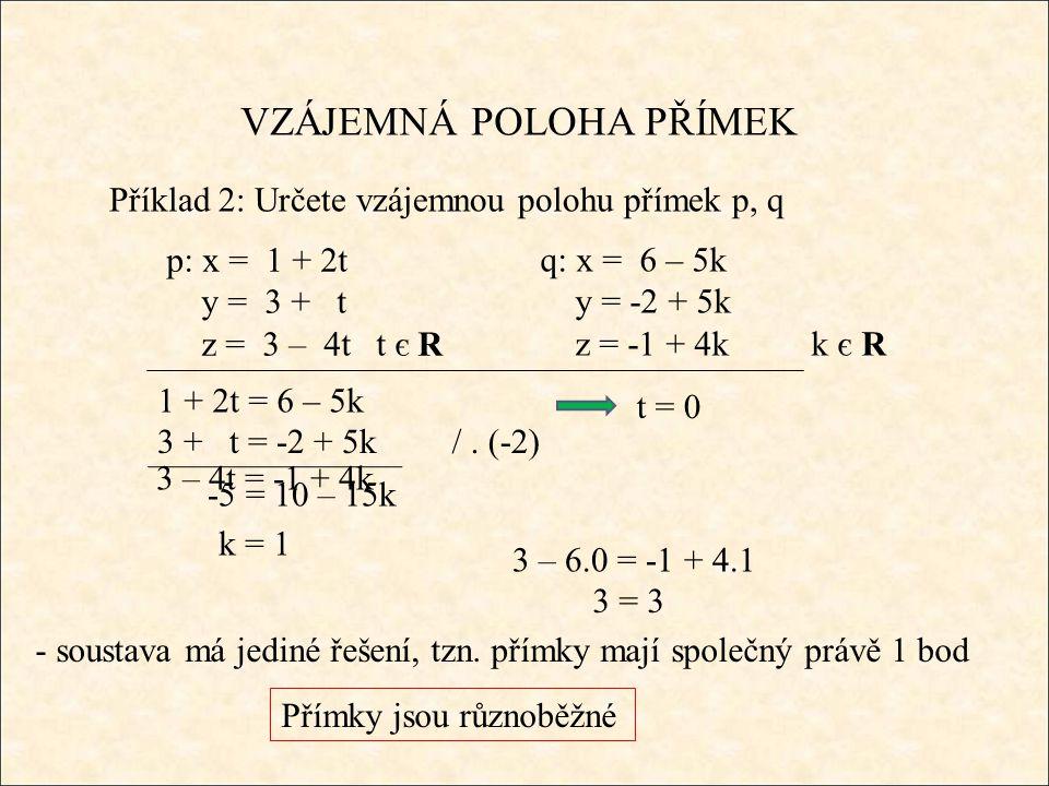 3 = 3 VZÁJEMNÁ POLOHA PŘÍMEK Příklad 2: Určete vzájemnou polohu přímek p, q q: x = 6 – 5k y = -2 + 5k z = -1 + 4k k є R 1 + 2t = 6 – 5k - soustava má jediné řešení, tzn.