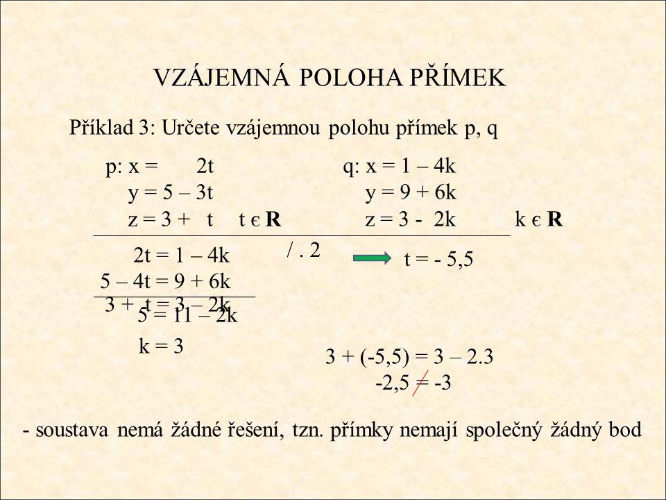 -2,5 = -3 VZÁJEMNÁ POLOHA PŘÍMEK Příklad 3: Určete vzájemnou polohu přímek p, q 2t = 1 – 4k - soustava nemá žádné řešení, tzn.