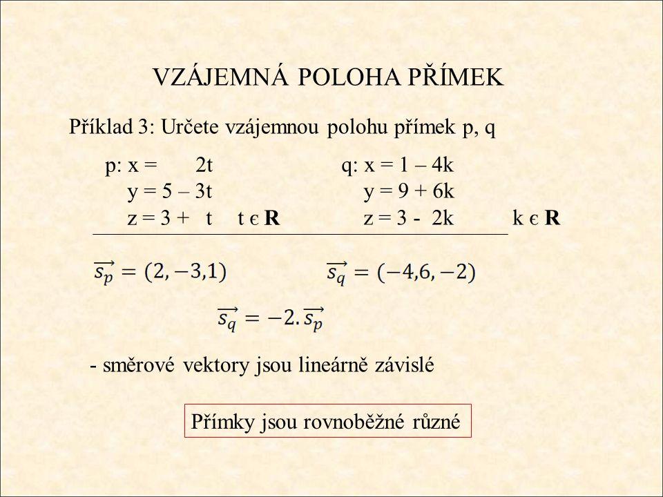 VZÁJEMNÁ POLOHA PŘÍMEK Příklad 3: Určete vzájemnou polohu přímek p, q q: x = 1 – 4k y = 9 + 6k z = 3 - 2k k є R Přímky jsou rovnoběžné různé p: x = 2t y = 5 – 3t z = 3 + t t є R - směrové vektory jsou lineárně závislé