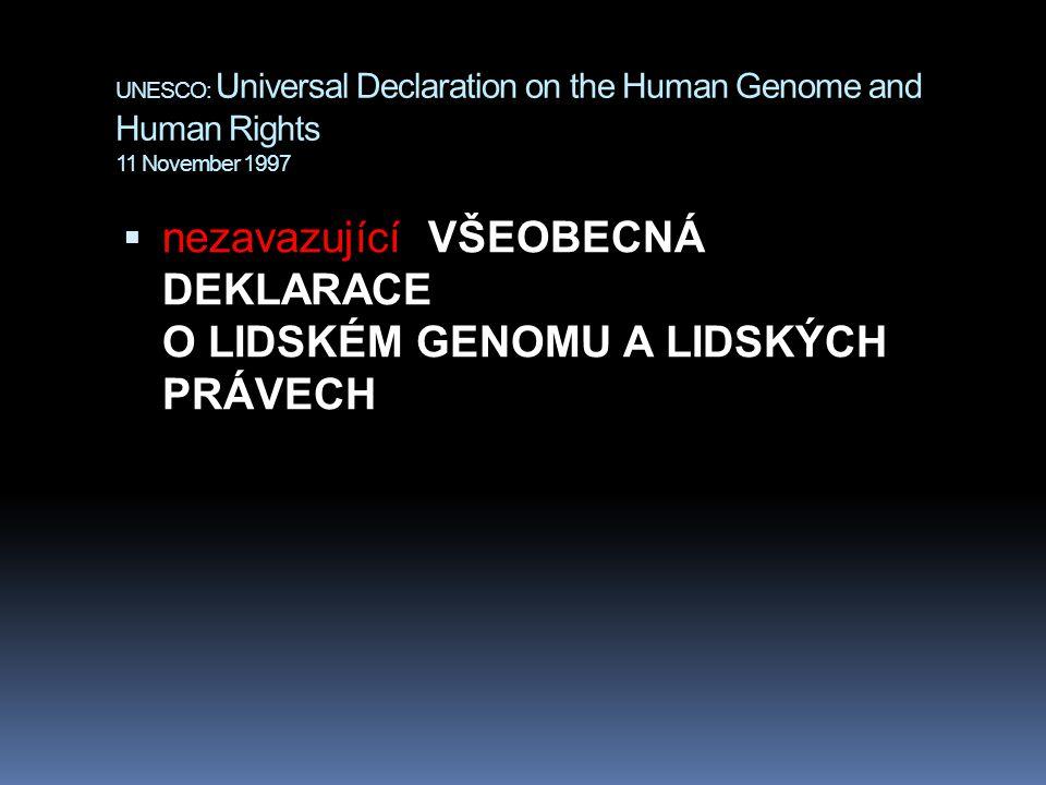 UNESCO: Universal Declaration on the Human Genome and Human Rights 11 November 1997  nezavazující VŠEOBECNÁ DEKLARACE O LIDSKÉM GENOMU A LIDSKÝCH PRÁVECH