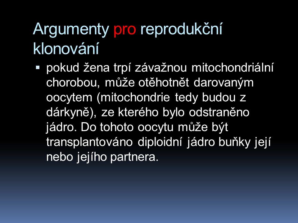 Argumenty pro reprodukční klonování  pokud žena trpí závažnou mitochondriální chorobou, může otěhotnět darovaným oocytem (mitochondrie tedy budou z dárkyně), ze kterého bylo odstraněno jádro.