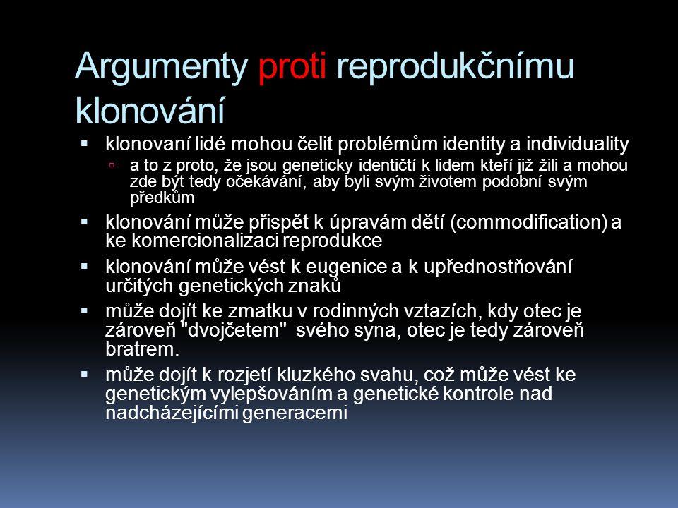 Argumenty proti reprodukčnímu klonování  klonovaní lidé mohou čelit problémům identity a individuality  a to z proto, že jsou geneticky identičtí k lidem kteří již žili a mohou zde být tedy očekávání, aby byli svým životem podobní svým předkům  klonování může přispět k úpravám dětí (commodification) a ke komercionalizaci reprodukce  klonování může vést k eugenice a k upřednostňování určitých genetických znaků  může dojít ke zmatku v rodinných vztazích, kdy otec je zároveň dvojčetem svého syna, otec je tedy zároveň bratrem.