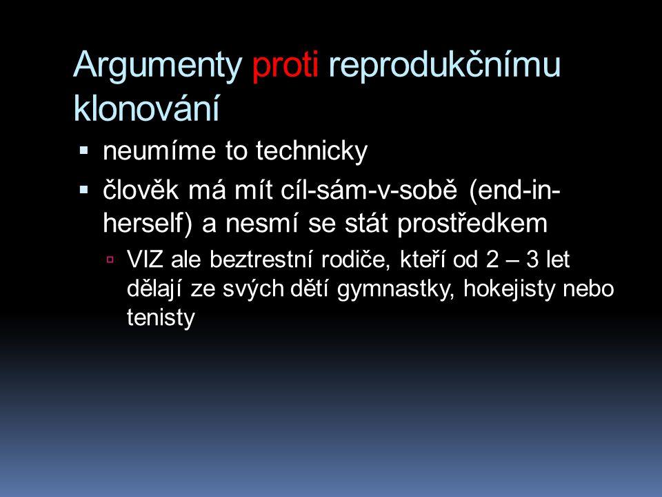 Argumenty proti reprodukčnímu klonování  neumíme to technicky  člověk má mít cíl-sám-v-sobě (end-in- herself) a nesmí se stát prostředkem  VIZ ale beztrestní rodiče, kteří od 2 – 3 let dělají ze svých dětí gymnastky, hokejisty nebo tenisty