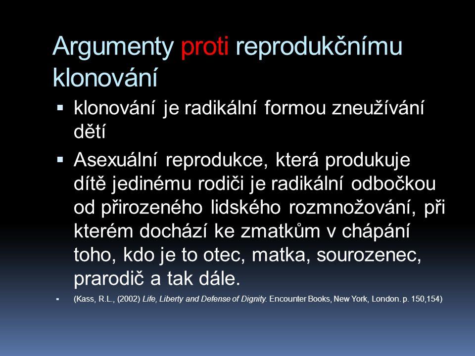 Argumenty proti reprodukčnímu klonování  klonování je radikální formou zneužívání dětí  Asexuální reprodukce, která produkuje dítě jedinému rodiči je radikální odbočkou od přirozeného lidského rozmnožování, při kterém dochází ke zmatkům v chápání toho, kdo je to otec, matka, sourozenec, prarodič a tak dále.