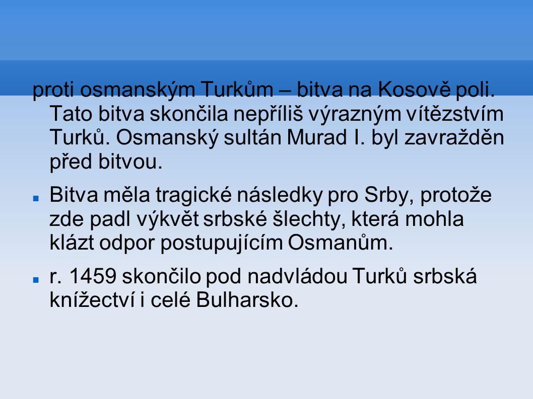 proti osmanským Turkům – bitva na Kosově poli. Tato bitva skončila nepříliš výrazným vítězstvím Turků. Osmanský sultán Murad I. byl zavražděn před bit
