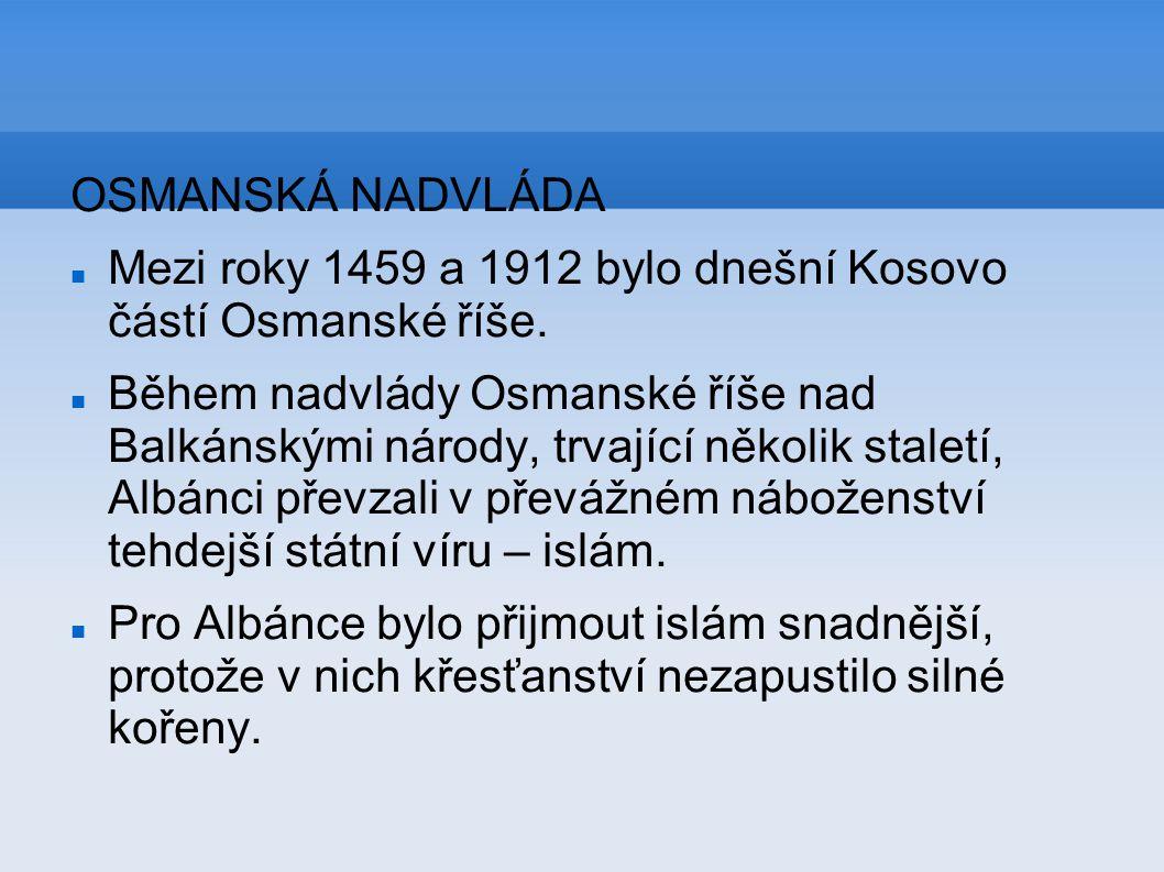 OSMANSKÁ NADVLÁDA Mezi roky 1459 a 1912 bylo dnešní Kosovo částí Osmanské říše. Během nadvlády Osmanské říše nad Balkánskými národy, trvající několik