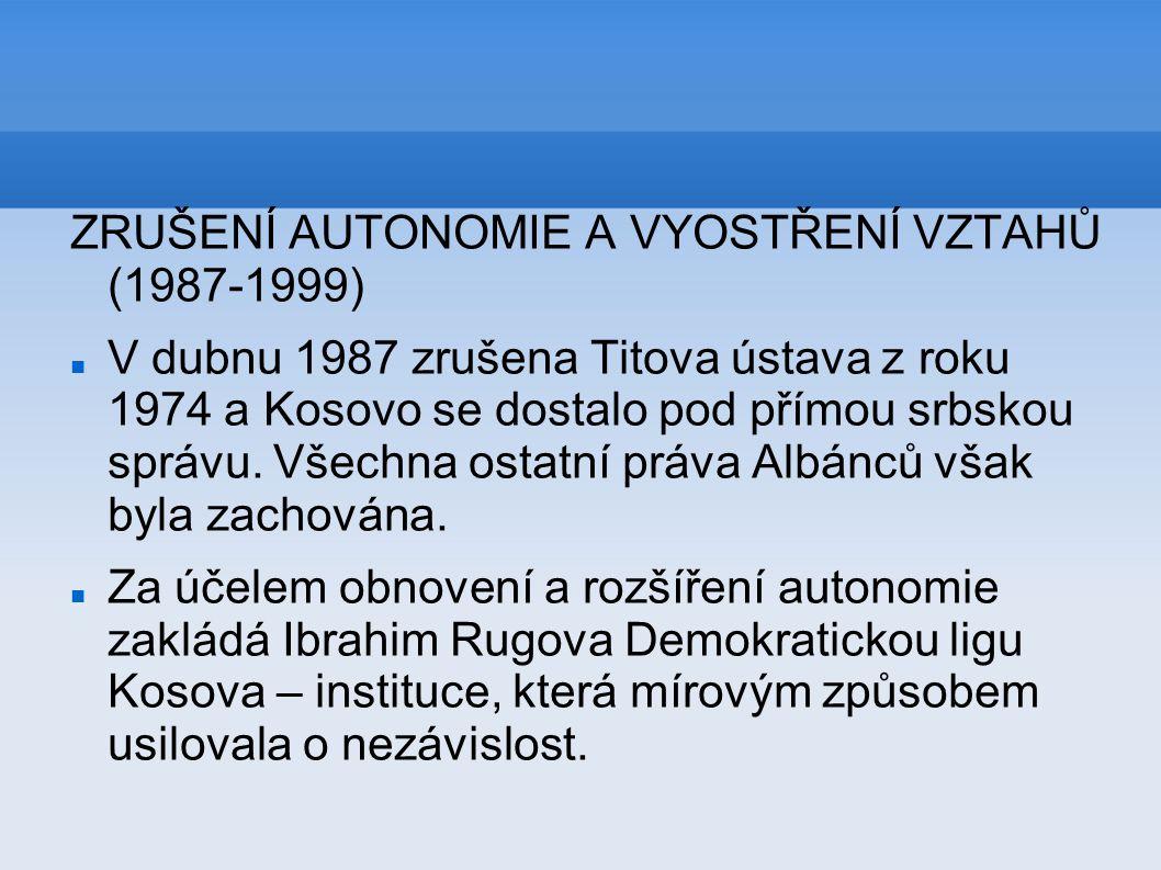 ZRUŠENÍ AUTONOMIE A VYOSTŘENÍ VZTAHŮ (1987-1999) V dubnu 1987 zrušena Titova ústava z roku 1974 a Kosovo se dostalo pod přímou srbskou správu. Všechna