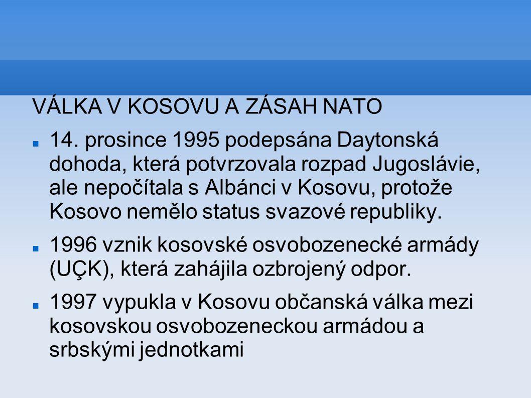 VÁLKA V KOSOVU A ZÁSAH NATO 14. prosince 1995 podepsána Daytonská dohoda, která potvrzovala rozpad Jugoslávie, ale nepočítala s Albánci v Kosovu, prot