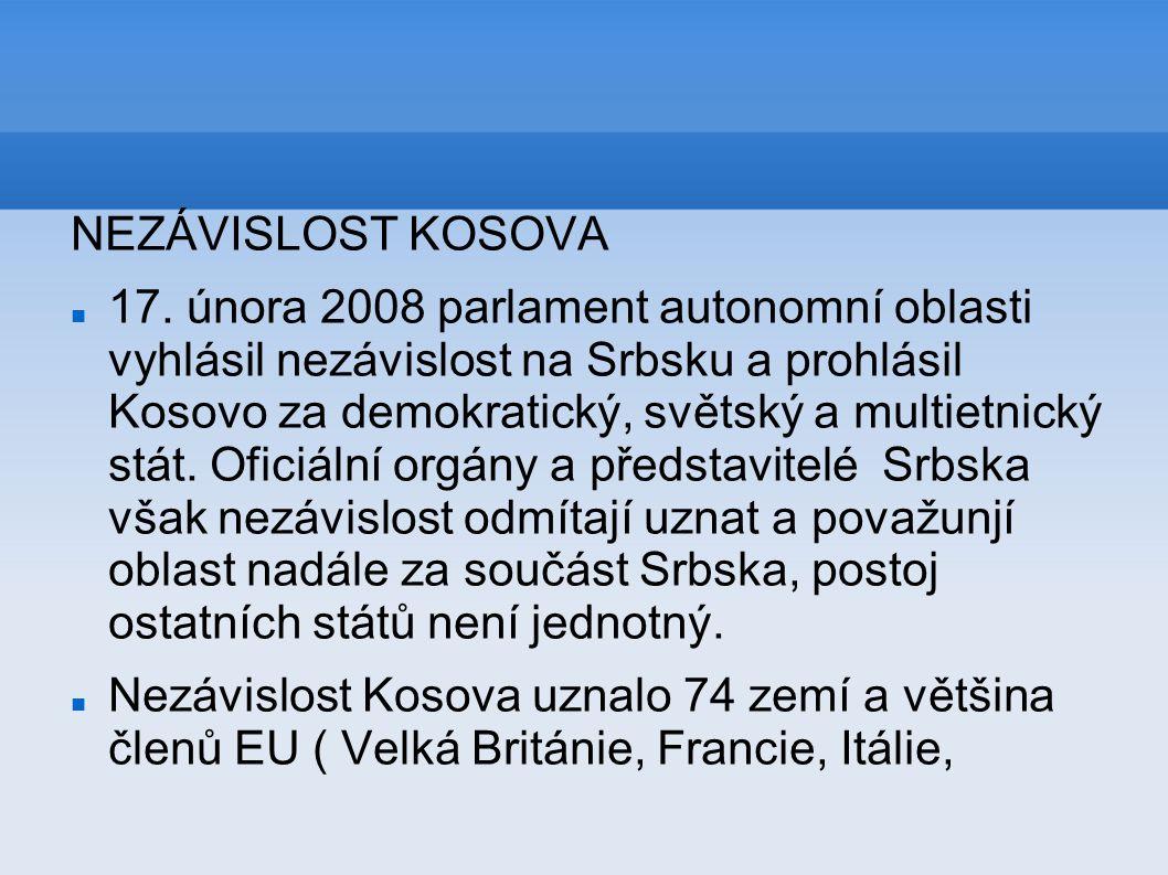 NEZÁVISLOST KOSOVA 17. února 2008 parlament autonomní oblasti vyhlásil nezávislost na Srbsku a prohlásil Kosovo za demokratický, světský a multietnick