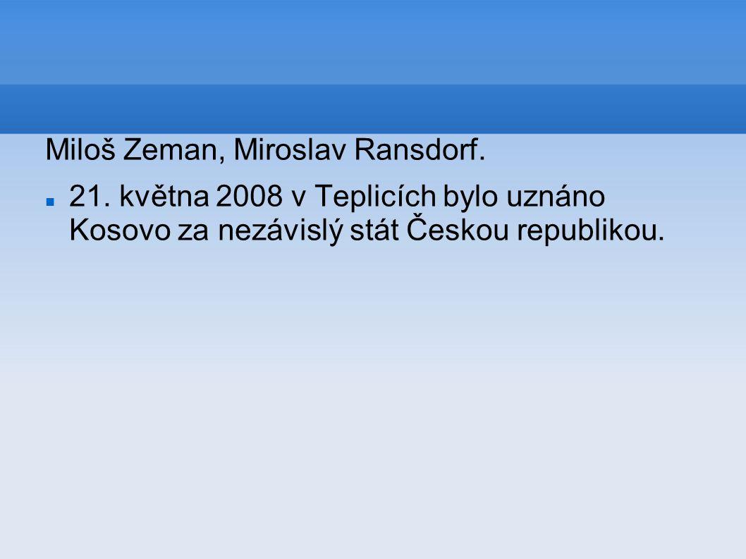 Miloš Zeman, Miroslav Ransdorf. 21. května 2008 v Teplicích bylo uznáno Kosovo za nezávislý stát Českou republikou.