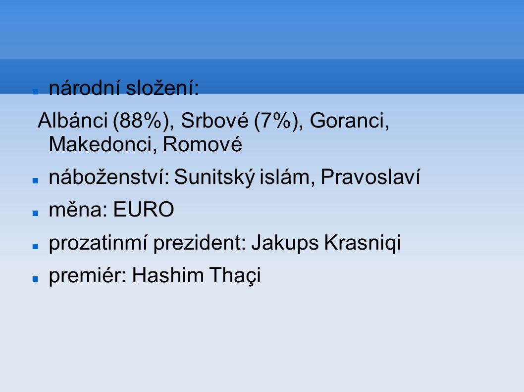 národní složení: Albánci (88%), Srbové (7%), Goranci, Makedonci, Romové náboženství: Sunitský islám, Pravoslaví měna: EURO prozatinmí prezident: Jakup