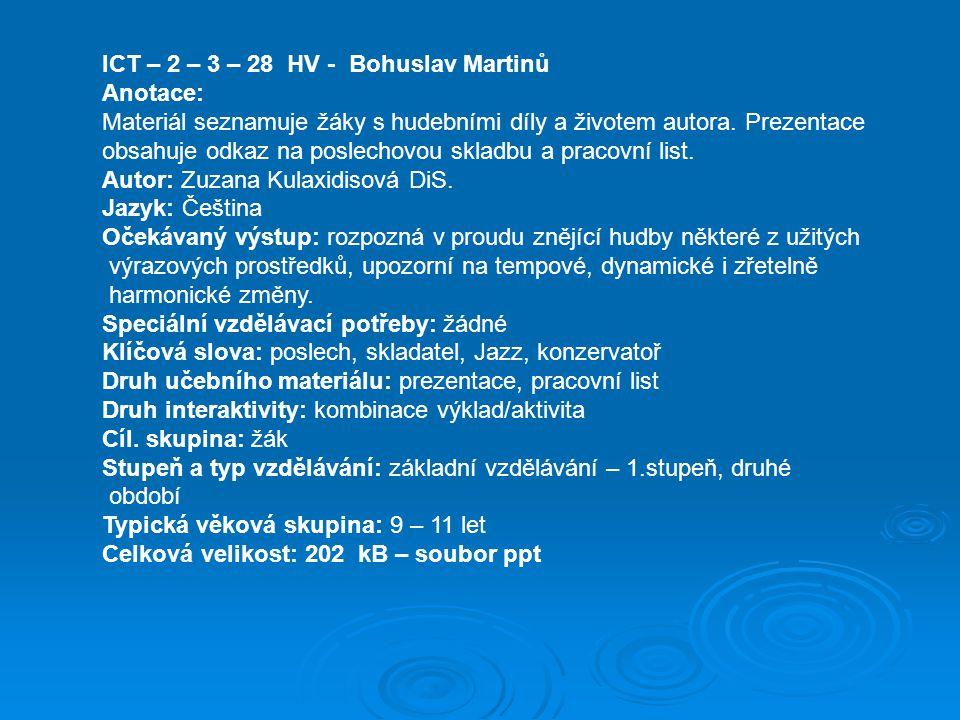 ICT – 2 – 3 – 28 HV - Bohuslav Martinů Anotace: Materiál seznamuje žáky s hudebními díly a životem autora. Prezentace obsahuje odkaz na poslechovou sk