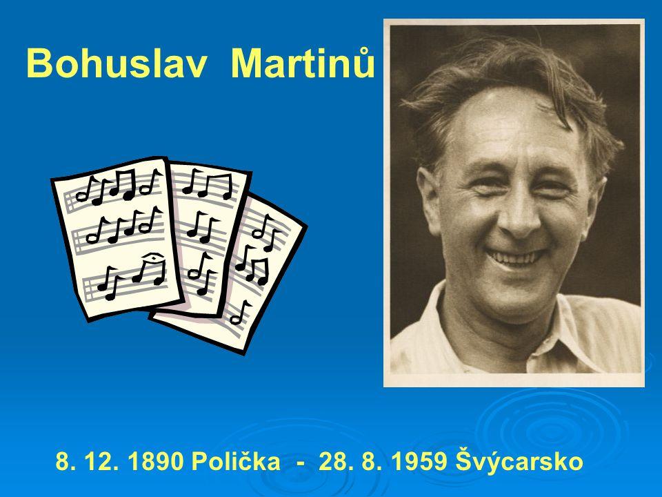 Bohuslav Martinů 8. 12. 1890 Polička - 28. 8. 1959 Švýcarsko