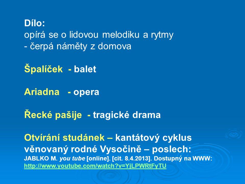 Dílo: opírá se o lidovou melodiku a rytmy - čerpá náměty z domova Špalíček - balet Ariadna - opera Řecké pašije - tragické drama Otvírání studánek – k