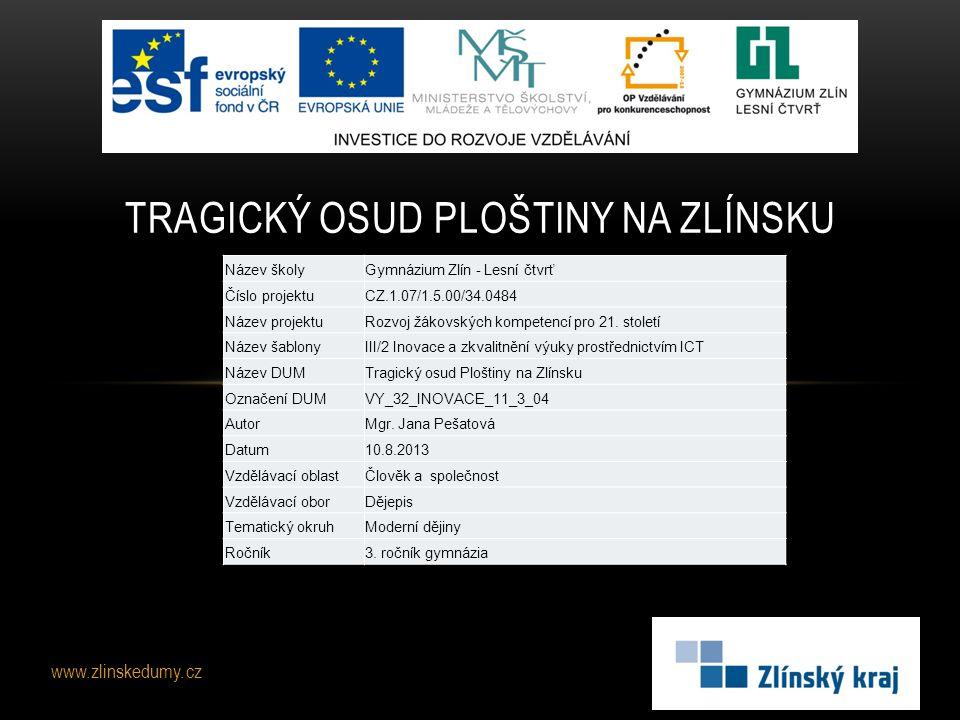 www.zlinskedumy.cz TRAGICKÝ OSUD PLOŠTINY NA ZLÍNSKU Název školyGymnázium Zlín - Lesní čtvrť Číslo projektuCZ.1.07/1.5.00/34.0484 Název projektuRozvoj