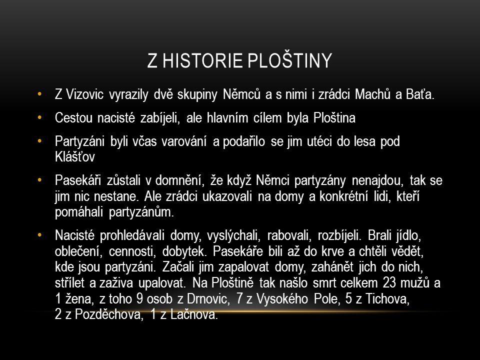 Z HISTORIE PLOŠTINY Z Vizovic vyrazily dvě skupiny Němců a s nimi i zrádci Machů a Baťa. Cestou nacisté zabíjeli, ale hlavním cílem byla Ploština Part