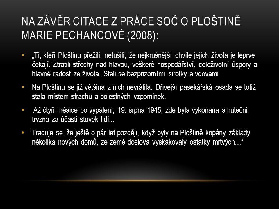 """NA ZÁVĚR CITACE Z PRÁCE SOČ O PLOŠTINĚ MARIE PECHANCOVÉ (2008): """"Ti, kteří Ploštinu přežili, netušili, že nejkrušnější chvíle jejich života je teprve"""