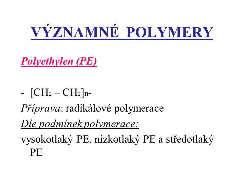VÝZNAMNÉ POLYMERY Polyethylen (PE) -[CH 2 – CH 2 ] n - Příprava: radikálové polymerace Dle podmínek polymerace: vysokotlaký PE, nízkotlaký PE a středotlaký PE