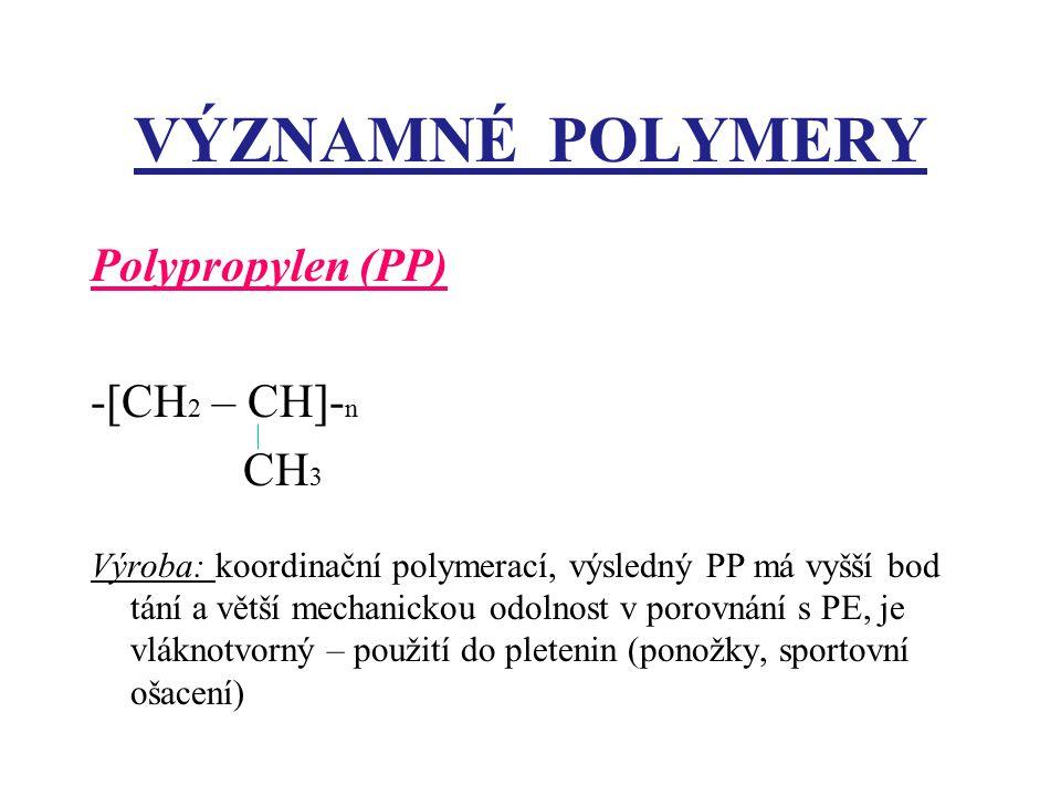 VÝZNAMNÉ POLYMERY Polypropylen (PP) -[CH 2 – CH]- n CH 3 Výroba: koordinační polymerací, výsledný PP má vyšší bod tání a větší mechanickou odolnost v porovnání s PE, je vláknotvorný – použití do pletenin (ponožky, sportovní ošacení)
