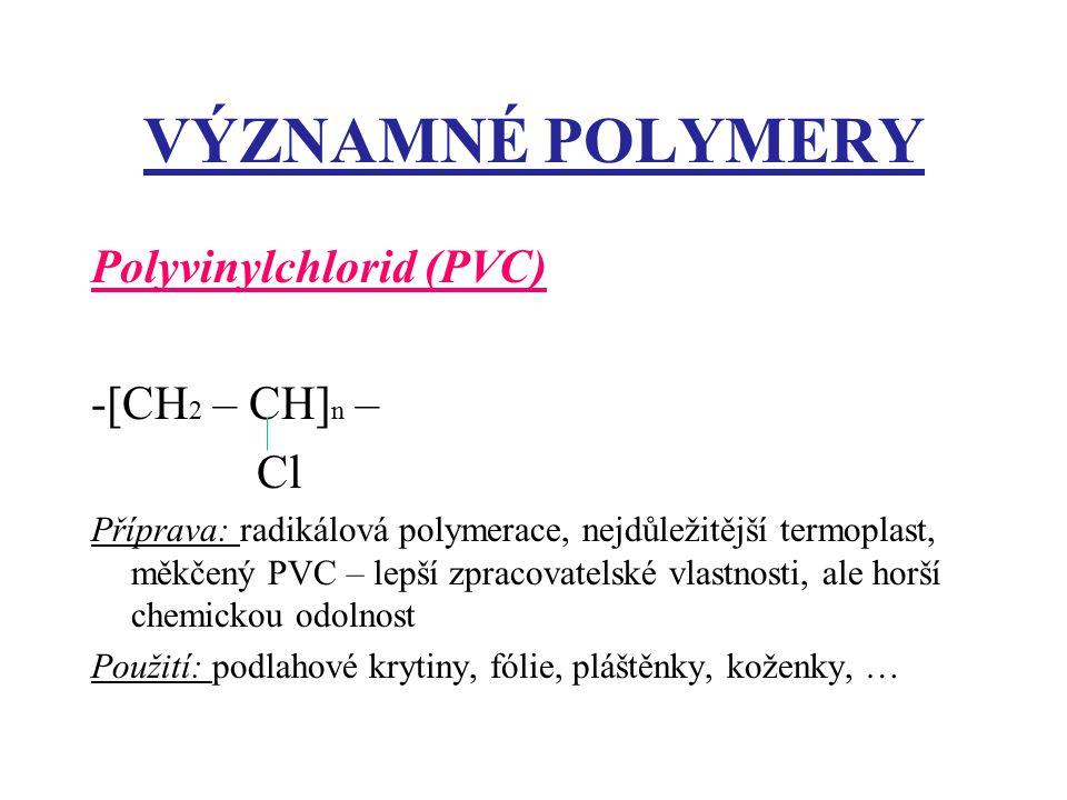 VÝZNAMNÉ POLYMERY Polyvinylchlorid (PVC) -[CH 2 – CH] n – Cl Příprava: radikálová polymerace, nejdůležitější termoplast, měkčený PVC – lepší zpracovat