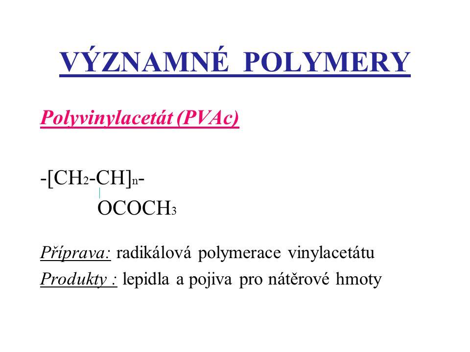 VÝZNAMNÉ POLYMERY Polyvinylacetát (PVAc) -[CH 2 -CH] n - OCOCH 3 Příprava: radikálová polymerace vinylacetátu Produkty : lepidla a pojiva pro nátěrové