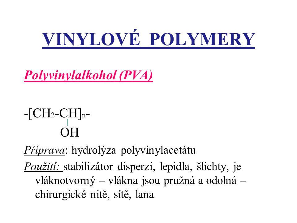 VINYLOVÉ POLYMERY Polyvinylalkohol (PVA) -[CH 2 -CH] n - OH Příprava: hydrolýza polyvinylacetátu Použití: stabilizátor disperzí, lepidla, šlichty, je vláknotvorný – vlákna jsou pružná a odolná – chirurgické nitě, sítě, lana
