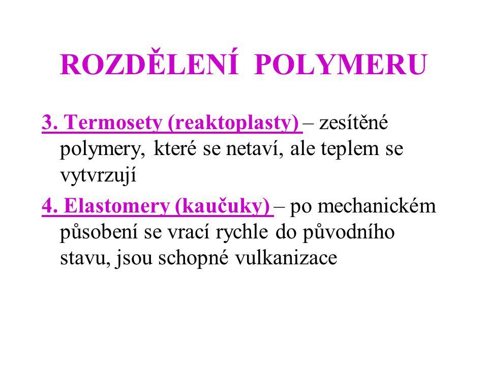 ROZDĚLENÍ POLYMERU 3. Termosety (reaktoplasty) – zesítěné polymery, které se netaví, ale teplem se vytvrzují 4. Elastomery (kaučuky) – po mechanickém