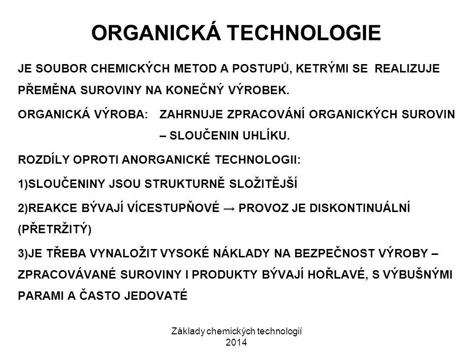 Základy chemických technologií 2014 ORGANICKÁ TECHNOLOGIE JE SOUBOR CHEMICKÝCH METOD A POSTUPŮ, KETRÝMI SE REALIZUJE PŘEMĚNA SUROVINY NA KONEČNÝ VÝROB