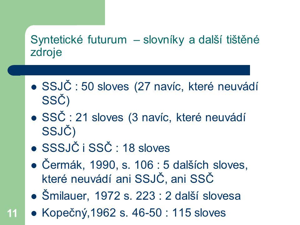11 Syntetické futurum – slovníky a další tištěné zdroje SSJČ : 50 sloves (27 navíc, které neuvádí SSČ) SSČ : 21 sloves (3 navíc, které neuvádí SSJČ) S