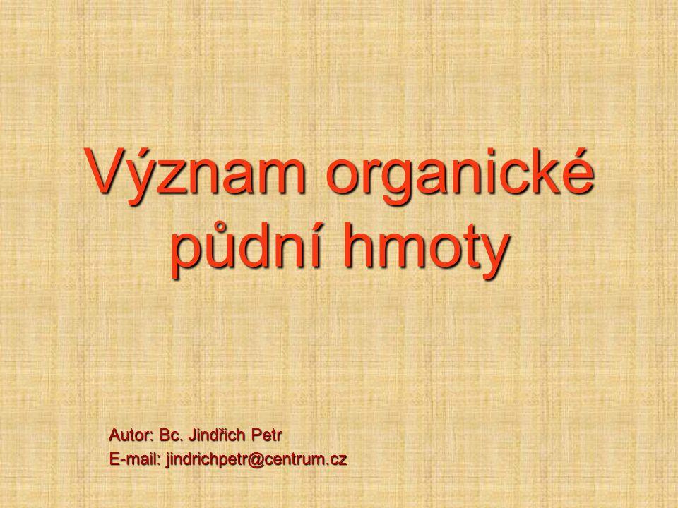 Význam organické půdní hmoty Autor: Bc. Jindřich Petr E-mail: jindrichpetr@centrum.cz