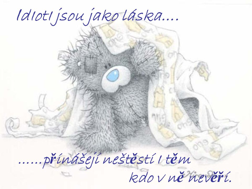 I dIotI jsou jako láska…. ……p ř inášejí nešt ě stí I t ě m kdo v n ě nev ěř í.