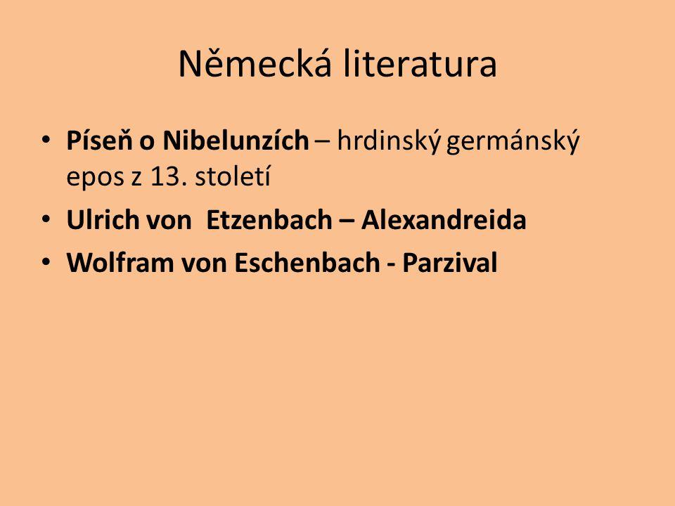 Německá literatura Píseň o Nibelunzích – hrdinský germánský epos z 13. století Ulrich von Etzenbach – Alexandreida Wolfram von Eschenbach - Parzival