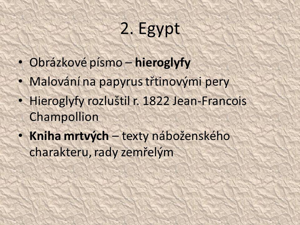 2. Egypt Obrázkové písmo – hieroglyfy Malování na papyrus třtinovými pery Hieroglyfy rozluštil r. 1822 Jean-Francois Champollion Kniha mrtvých – texty