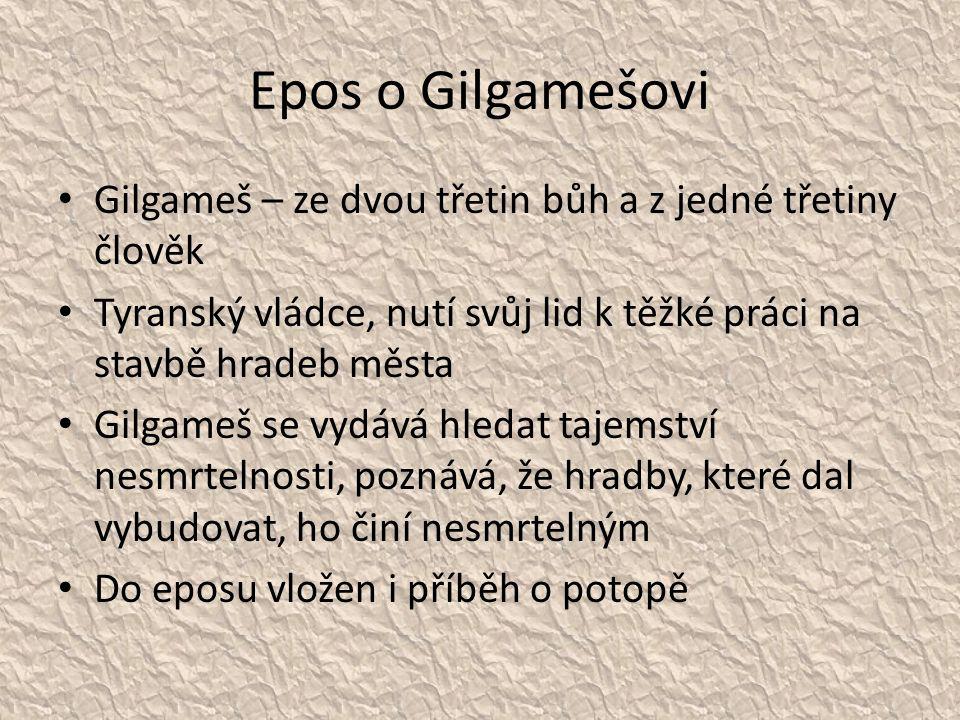 Epos o Gilgamešovi Gilgameš – ze dvou třetin bůh a z jedné třetiny člověk Tyranský vládce, nutí svůj lid k těžké práci na stavbě hradeb města Gilgameš se vydává hledat tajemství nesmrtelnosti, poznává, že hradby, které dal vybudovat, ho činí nesmrtelným Do eposu vložen i příběh o potopě