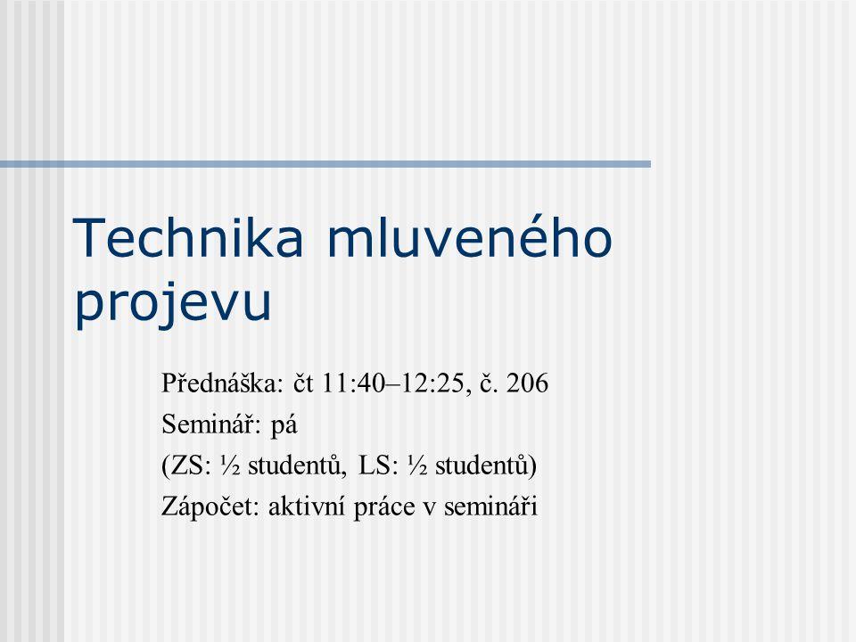Technika mluveného projevu Přednáška: čt 11:40–12:25, č. 206 Seminář: pá (ZS: ½ studentů, LS: ½ studentů) Zápočet: aktivní práce v semináři