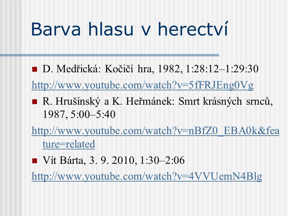Barva hlasu v herectví D. Medřická: Kočičí hra, 1982, 1:28:12–1:29:30 http://www.youtube.com/watch?v=5fFRJEng0Vg R. Hrušínský a K. Heřmánek: Smrt krás