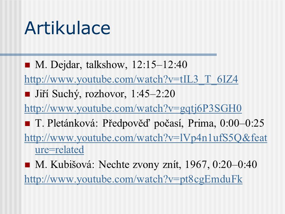 Artikulace M. Dejdar, talkshow, 12:15–12:40 http://www.youtube.com/watch?v=tIL3_T_6IZ4 Jiří Suchý, rozhovor, 1:45–2:20 http://www.youtube.com/watch?v=