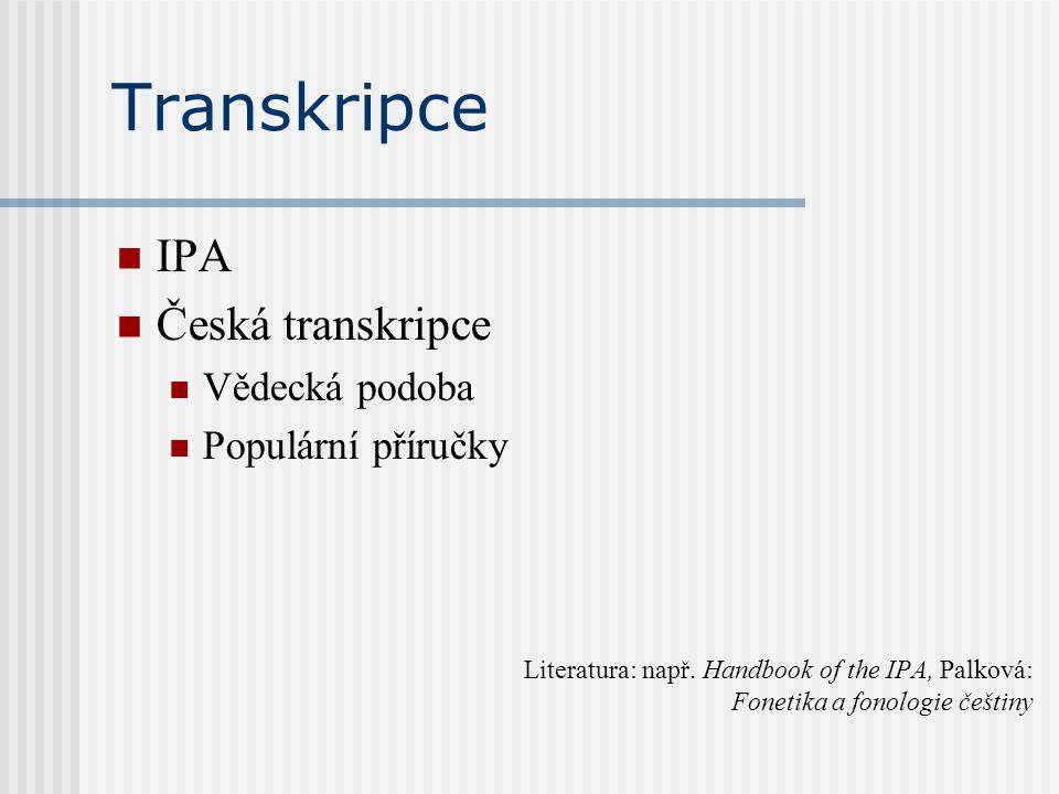 Transkripce IPA Česká transkripce Vědecká podoba Populární příručky Literatura: např. Handbook of the IPA, Palková: Fonetika a fonologie češtiny